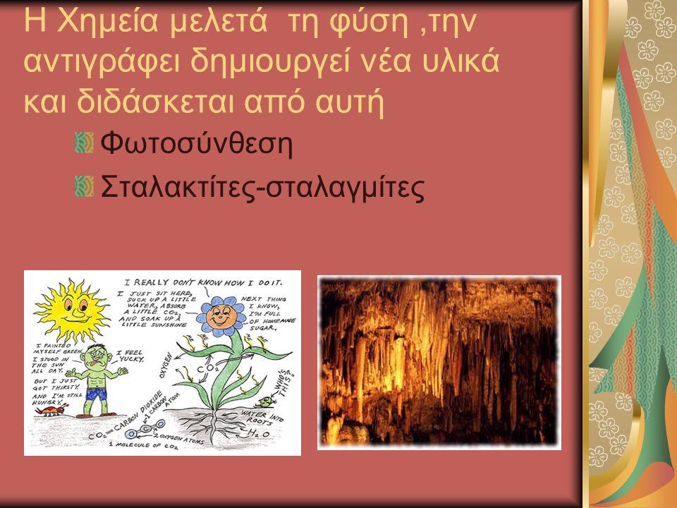 Η Χημεία μελετά τη φύση ,την αντιγράφει δημιουργεί νέα υλικά και διδάσκεται από αυτή