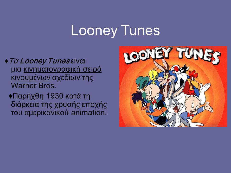 Looney Tunes ♦Τα Looney Tunes είναι μια κινηματογραφική σειρά κινουμένων σχεδίων της Warner Bros.