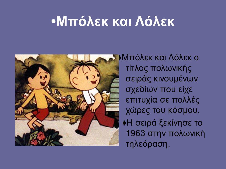 •Μπόλεκ και Λόλεκ ♦Μπόλεκ και Λόλεκ ο τίτλος πολωνικής σειράς κινουμένων σχεδίων που είχε επιτυχία σε πολλές χώρες του κόσμου.