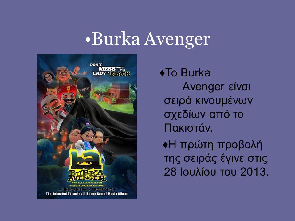 •Burka Avenger ♦Το Burka Αvenger είναι σειρά κινουμένων σχεδίων από το Πακιστάν.