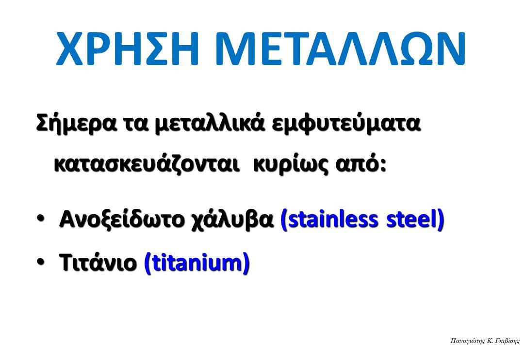 ΧΡΗΣΗ ΜΕΤΑΛΛΩΝ Σήμερα τα μεταλλικά εμφυτεύματα κατασκευάζονται κυρίως από: Ανοξείδωτο χάλυβα (stainless steel)