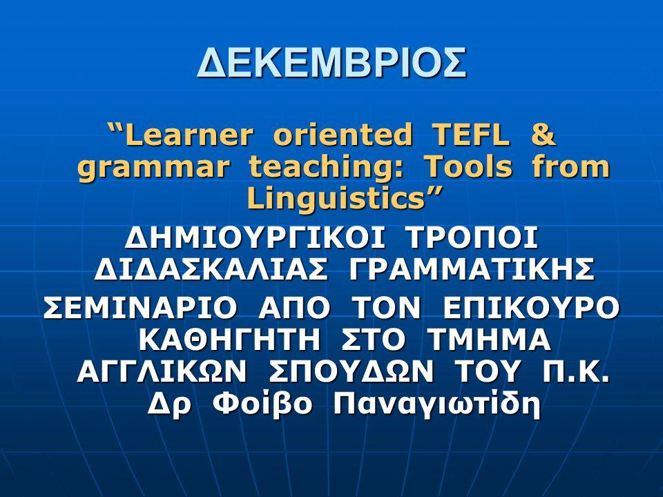 ΔΕΚΕΜΒΡΙΟΣ Learner oriented TEFL & grammar teaching: Tools from Linguistics ΔΗΜΙΟΥΡΓΙΚΟΙ ΤΡΟΠΟΙ ΔΙΔΑΣΚΑΛΙΑΣ ΓΡΑΜΜΑΤΙΚΗΣ.