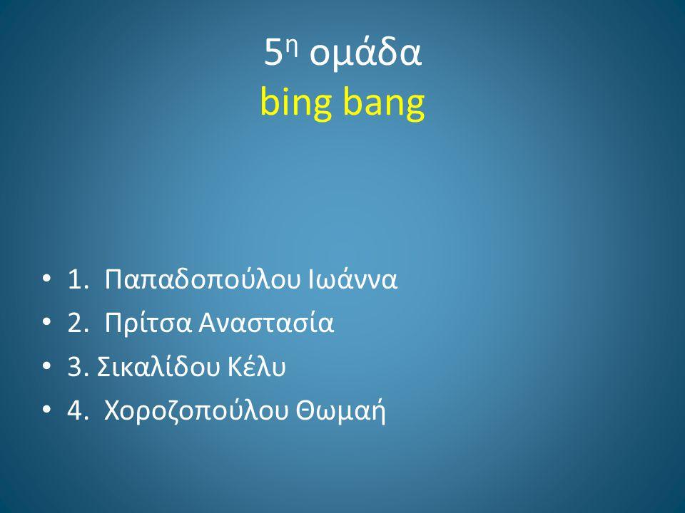5η ομάδα bing bang 1. Παπαδοπούλου Ιωάννα 2. Πρίτσα Αναστασία