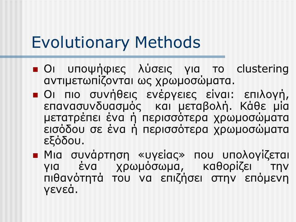 Evolutionary Methods Οι υποψήφιες λύσεις για το clustering αντιμετωπίζονται ως χρωμοσώματα.