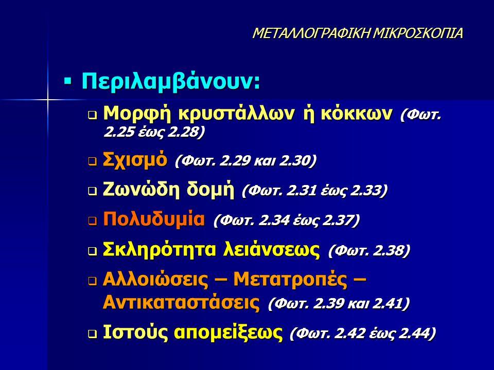 Περιλαμβάνουν: Μορφή κρυστάλλων ή κόκκων (Φωτ. 2.25 έως 2.28)