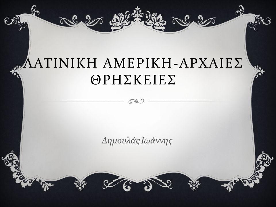 ΛΑΤΙΝΙΚΗ ΑΜΕΡΙΚΗ-ΑΡΧΑΙΕΣ ΘΡΗΣΚΕΙΕΣ