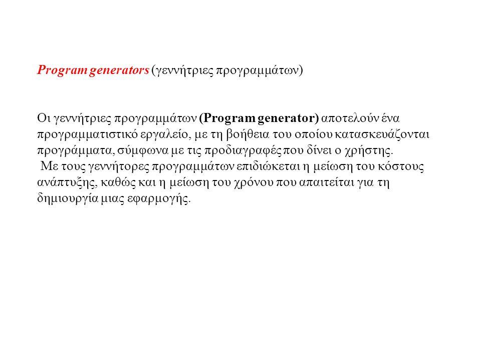 Program generators (γεννήτριες προγραμμάτων) Οι γεννήτριες προγραμμάτων (Program generator) αποτελούν ένα προγραμματιστικό εργαλείο, με τη βοήθεια του οποίου κατασκευάζονται προγράμματα, σύμφωνα με τις προδιαγραφές που δίνει ο χρήστης.