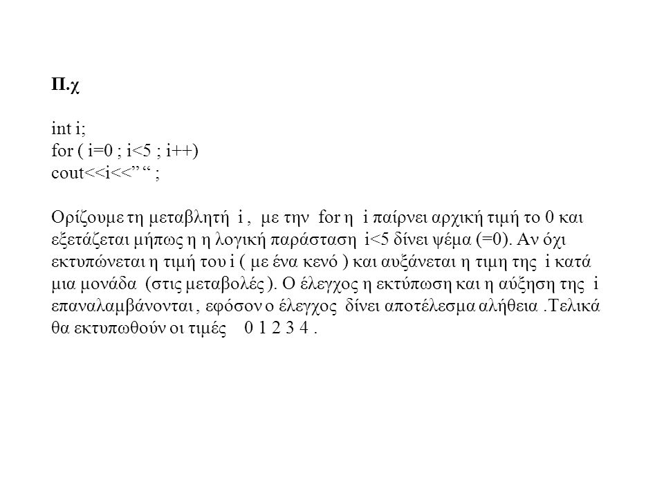 Π.χ int i; for ( i=0 ; i<5 ; i++) cout<<i<< ; Ορίζουμε τη μεταβλητή i , με την for η i παίρνει αρχική τιμή το 0 και εξετάζεται μήπως η η λογική παράσταση i<5 δίνει ψέμα (=0).