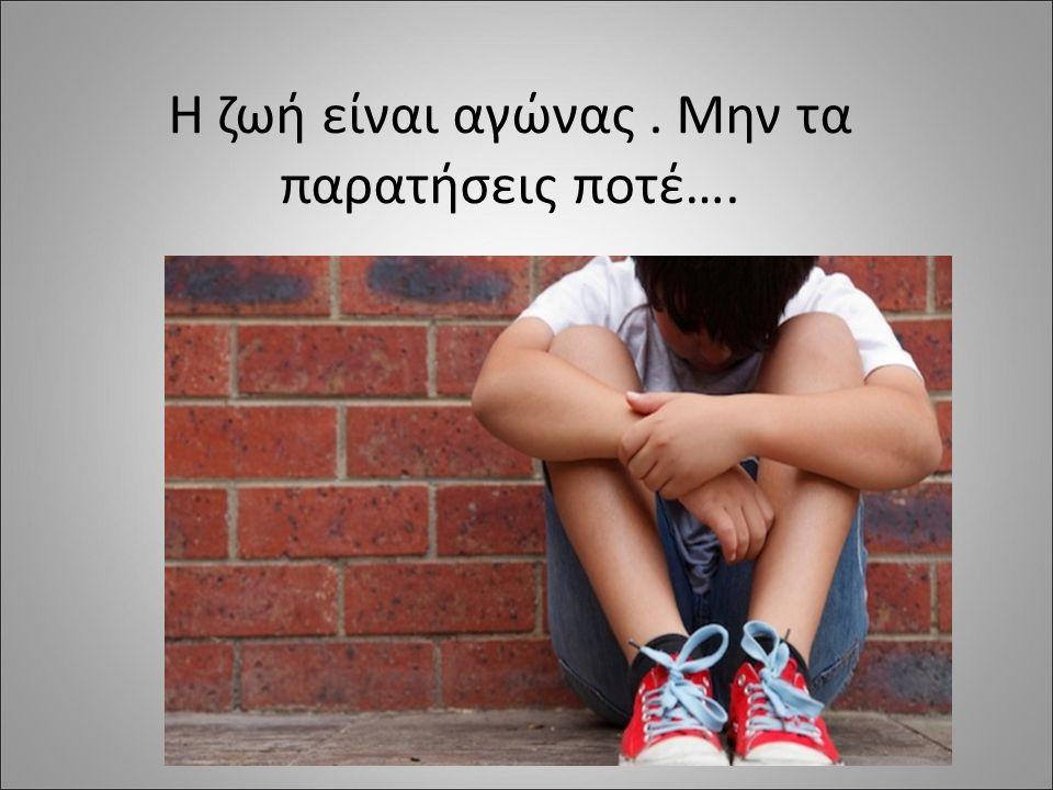 Η ζωή είναι αγώνας . Μην τα παρατήσεις ποτέ….