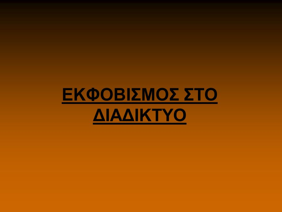 ΕΚΦΟΒΙΣΜΟΣ ΣΤΟ ΔΙΑΔΙΚΤΥΟ