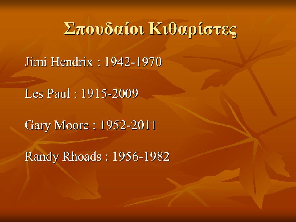 Σπουδαίοι Κιθαρίστες Jimi Hendrix : 1942-1970 Les Paul : 1915-2009 Gary Moore : 1952-2011 Randy Rhoads : 1956-1982.