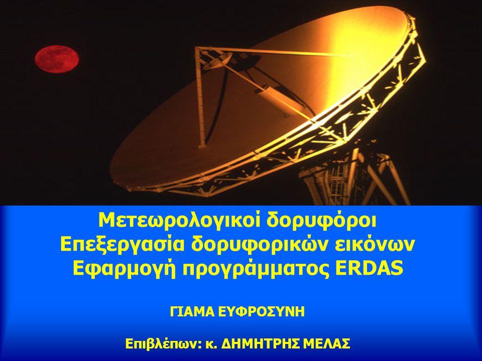 Μετεωρολογικοί δορυφόροι Επεξεργασία δορυφορικών εικόνων Εφαρμογή προγράμματος ERDAS ΓΙΑΜΑ ΕΥΦΡΟΣΥΝΗ Επιβλέπων: κ.