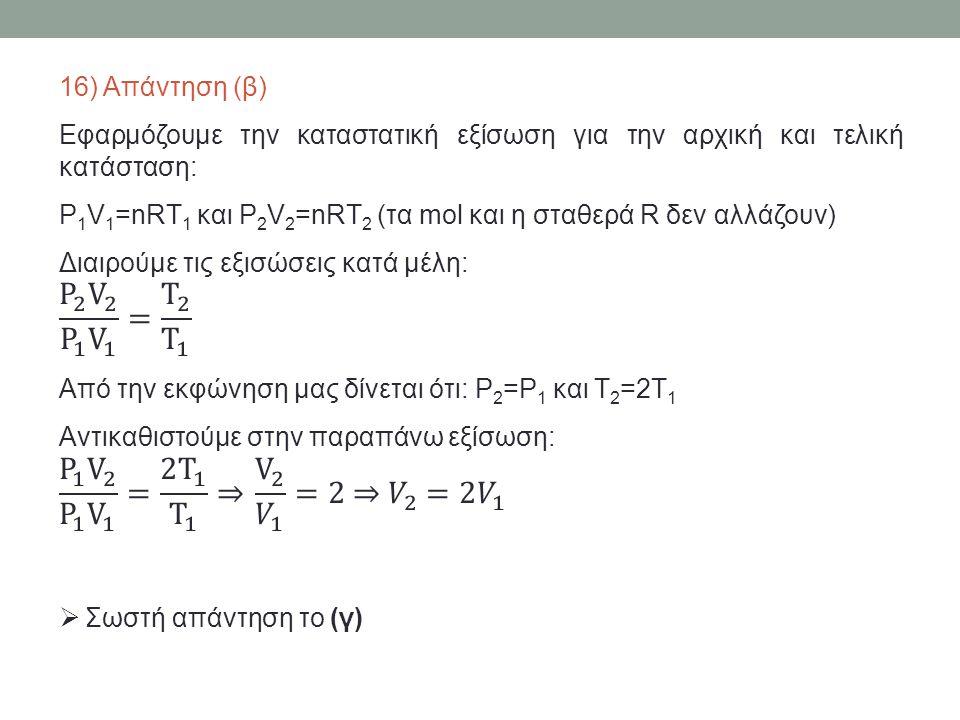 16) Απάντηση (β) Εφαρμόζουμε την καταστατική εξίσωση για την αρχική και τελική κατάσταση: