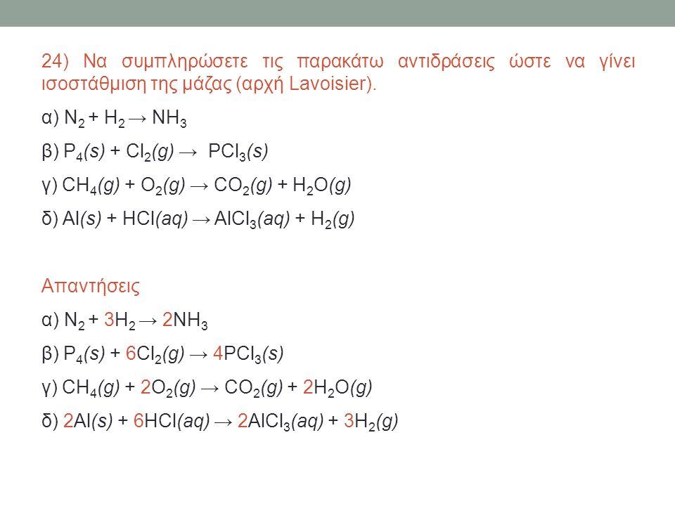 24) Να συμπληρώσετε τις παρακάτω αντιδράσεις ώστε να γίνει ισοστάθμιση της μάζας (αρχή Lavoisier).