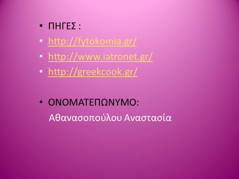 ΠΗΓΕΣ : http://fytokomia.gr/ http://www.iatronet.gr/ http://greekcook.gr/ ΟΝΟΜΑΤΕΠΩΝΥΜΟ: Αθανασοπούλου Αναστασία.