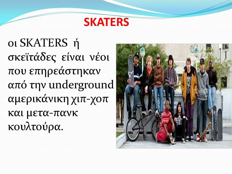 SKATERS οι SKATERS ή σκεϊτάδες είναι νέοι που επηρεάστηκαν από την underground αμερικάνικη χιπ-χοπ και μετα-πανκ κουλτούρα.