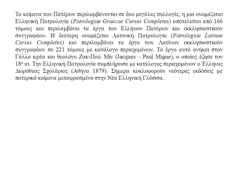 Τα κείμενα των Πατέρων περιλαμβάνονται σε δυο μεγάλες συλλογές, η μια ονομάζεται Ελληνική Πατρολογία (Patrologiae Graecae Cursus Completus) αποτελείται από 166 τόμους και περιλαμβάνει τα έργα των Ελλήνων Πατέρων και εκκλησιαστικών συγγραφέων.