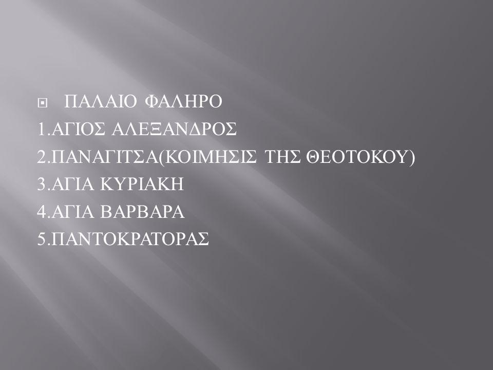 ΠΑΛΑΙΟ ΦΑΛΗΡΟ 1.ΑΓΙΟΣ ΑΛΕΞΑΝΔΡΟΣ. 2.ΠΑΝΑΓΙΤΣΑ(ΚΟΙΜΗΣΙΣ ΤΗΣ ΘΕΟΤΟΚΟΥ) 3.ΑΓΙΑ ΚΥΡΙΑΚΗ. 4.ΑΓΙΑ ΒΑΡΒΑΡΑ.