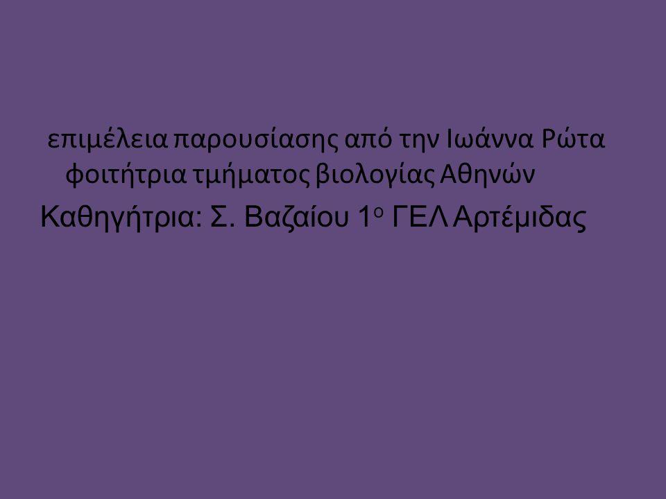 επιμέλεια παρουσίασης από την Ιωάννα Ρώτα φοιτήτρια τμήματος βιολογίας Αθηνών Καθηγήτρια: Σ.