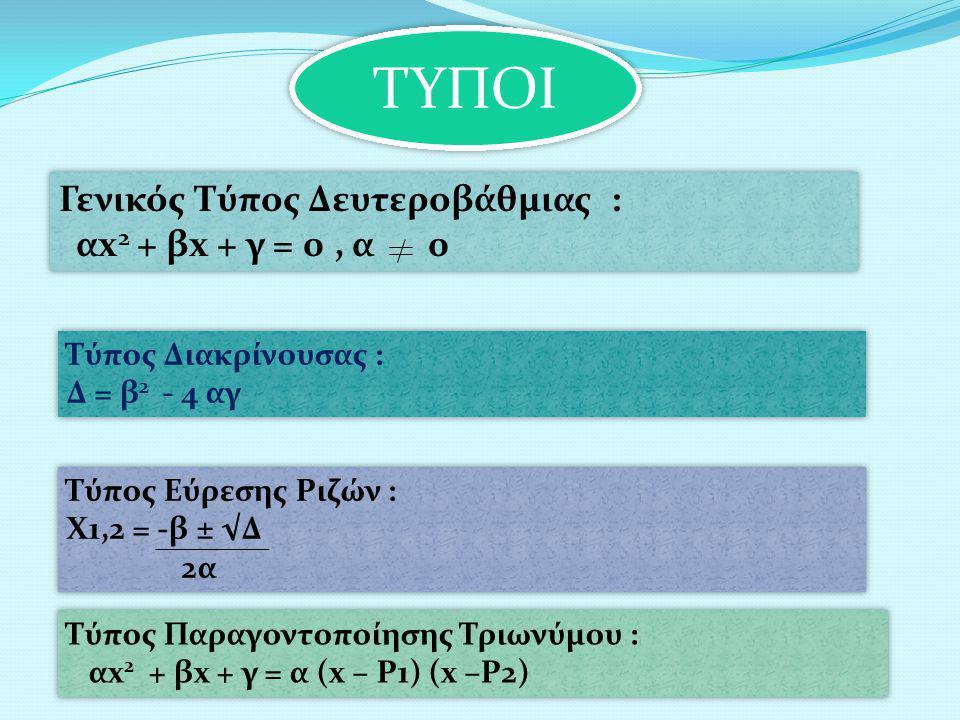 ΤΥΠΟΙ Γενικός Τύπος Δευτεροβάθμιας : αx2 + βx + γ = 0 , α 0