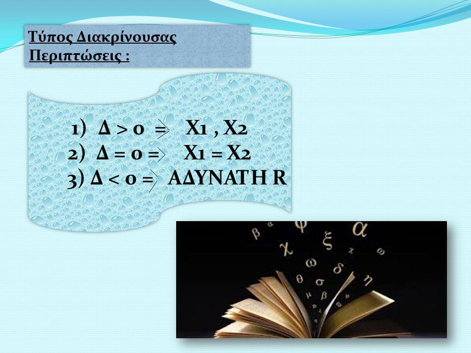 Δ > 0 = Χ1 , Χ2 2) Δ = 0 = Χ1 = Χ2 3) Δ < 0 = ΑΔΥΝΑΤΗ R