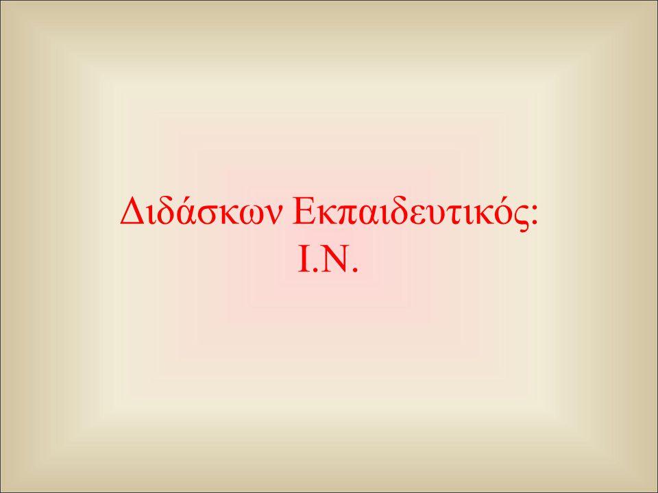 Διδάσκων Εκπαιδευτικός: Ι.Ν.