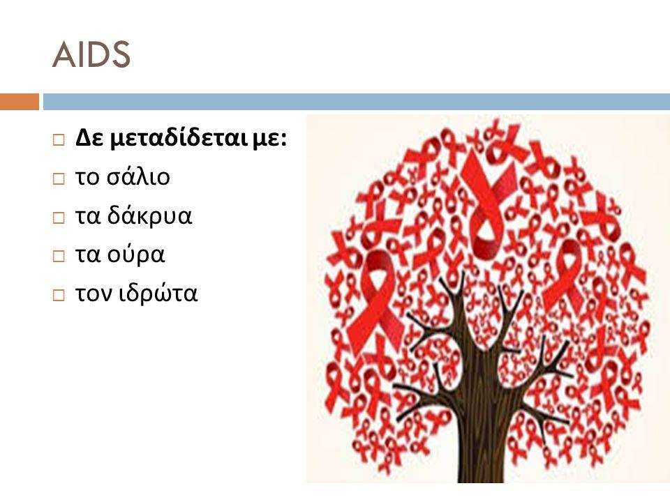 AIDS Δε μεταδίδεται με: το σάλιο τα δάκρυα τα ούρα τον ιδρώτα