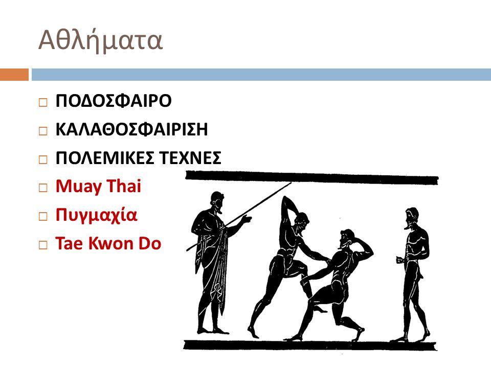 Αθλήματα ΠΟΔΟΣΦΑΙΡΟ ΚΑΛΑΘΟΣΦΑΙΡΙΣΗ ΠΟΛΕΜΙΚΕΣ ΤΕΧΝΕΣ Muay Thai Πυγμαχία