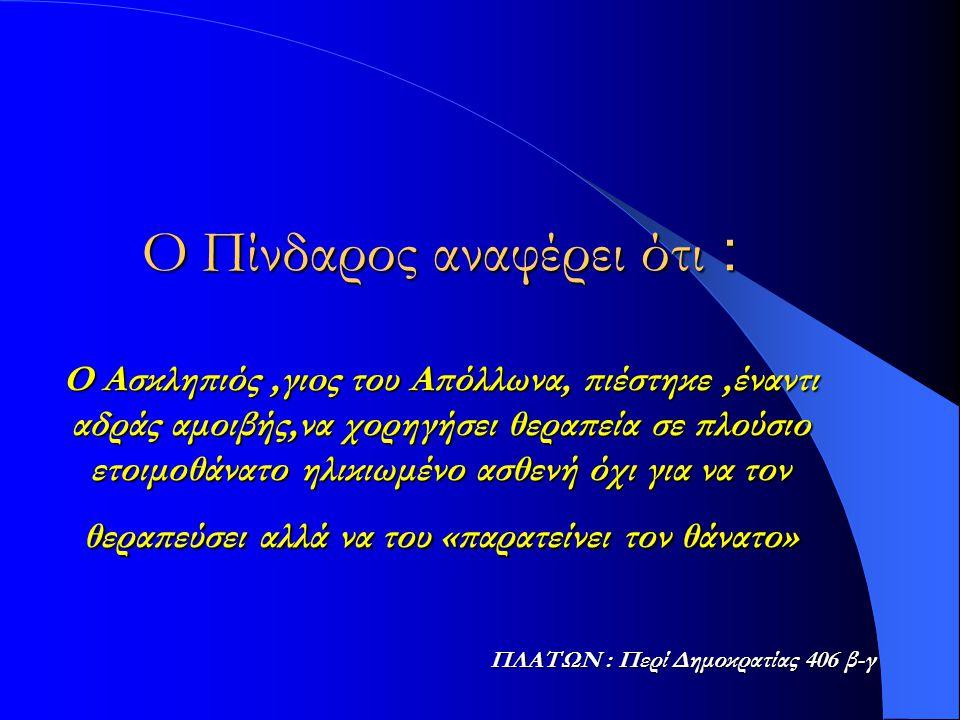 Ο Πίνδαρος αναφέρει ότι : Ο Ασκληπιός ,γιoς του Απόλλωνα, πιέστηκε ,έναντι αδράς αμοιβής,να χορηγήσει θεραπεία σε πλούσιο ετοιμοθάνατο ηλικιωμένο ασθενή όχι για να τον θεραπεύσει αλλά να του «παρατείνει τον θάνατο»