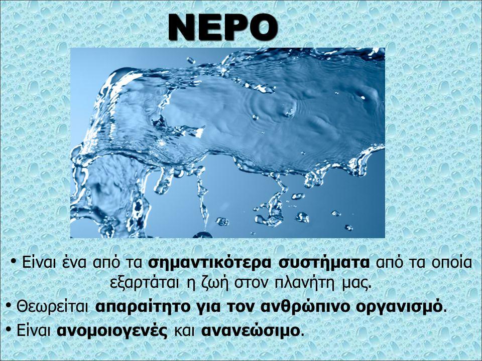 ΝΕΡΟ Είναι ένα από τα σημαντικότερα συστήματα από τα οποία εξαρτάται η ζωή στον πλανήτη μας. Θεωρείται απαραίτητο για τον ανθρώπινο οργανισμό.