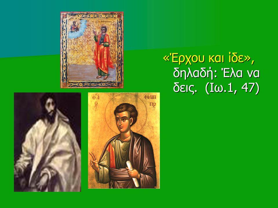 «Έρχου και ίδε», δηλαδή: Έλα να δεις. (Ιω.1, 47)