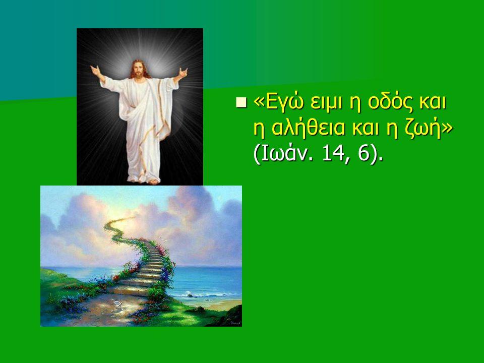 «Εγώ ειμι η οδός και η αλήθεια και η ζωή» (Ιωάν. 14, 6).