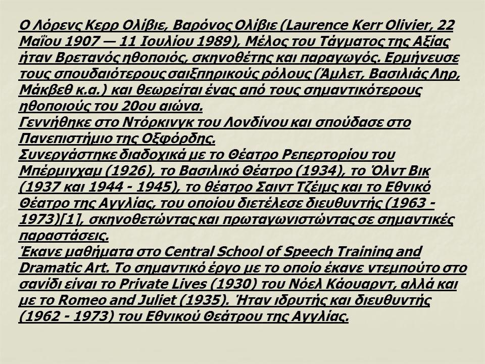 Ο Λόρενς Κερρ Ολίβιε, Βαρόνος Ολίβιε (Laurence Kerr Olivier, 22 Μαΐου 1907 — 11 Ιουλίου 1989), Μέλος του Τάγματος της Αξίας ήταν Βρετανός ηθοποιός, σκηνοθέτης και παραγωγός. Ερμήνευσε τους σπουδαιότερους σαιξπηρικούς ρόλους (Άμλετ, Βασιλιάς Ληρ, Μάκβεθ κ.α.) και θεωρείται ένας από τους σημαντικότερους ηθοποιούς του 20ου αιώνα.