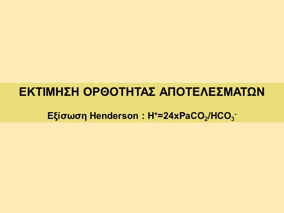 ΕΚΤΙΜΗΣΗ ΟΡΘΟΤΗΤΑΣ ΑΠΟΤΕΛΕΣΜΑΤΩΝ Εξίσωση Henderson : Η+=24xPaCO2/HCO3-
