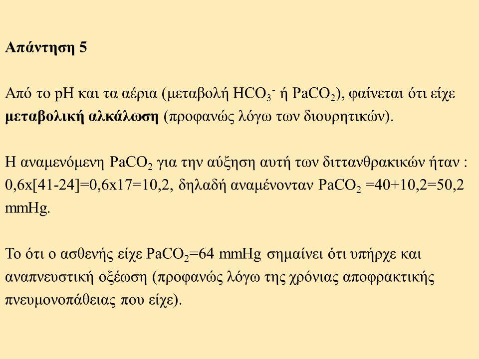 Απάντηση 5 Από το pH και τα αέρια (μεταβολή HCO3- ή PaCO2), φαίνεται ότι είχε μεταβολική αλκάλωση (προφανώς λόγω των διουρητικών).