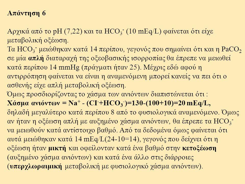 Απάντηση 6 Αρχικά από το pH (7,22) και τα HCO3- (10 mEq/L) φαίνεται ότι είχε μεταβολική οξέωση.