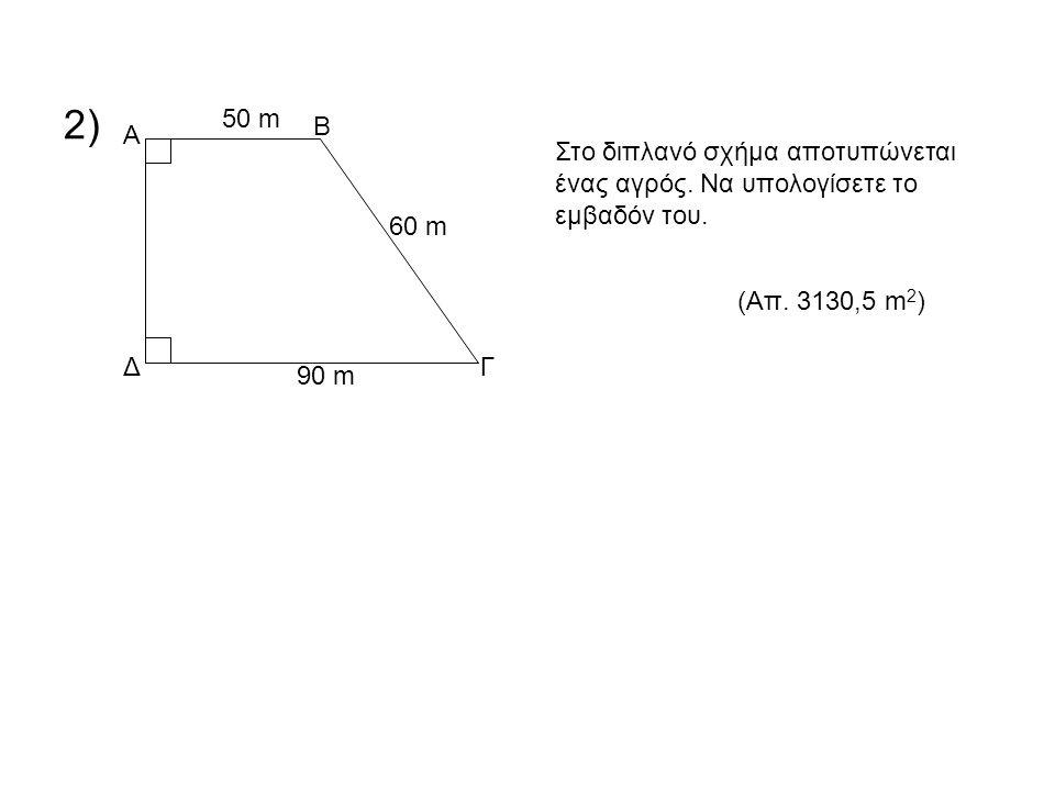 2) 50 m. Β. Α. Στο διπλανό σχήμα αποτυπώνεται ένας αγρός. Να υπολογίσετε το εμβαδόν του. 60 m. (Απ. 3130,5 m2)