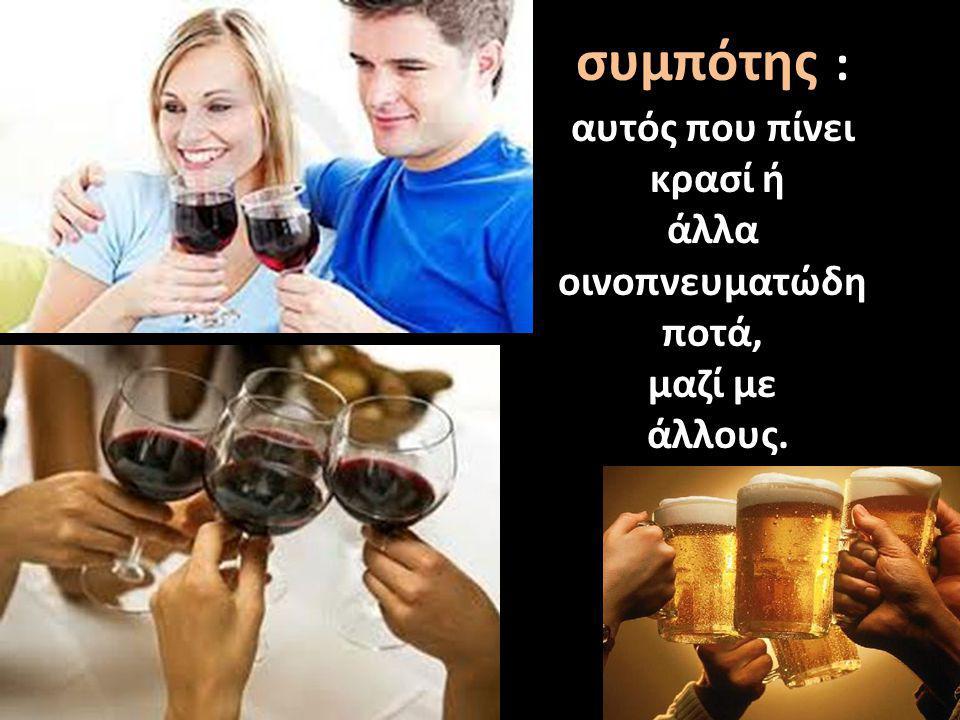 συμπότης : αυτός που πίνει κρασί ή άλλα οινοπνευματώδη ποτά, μαζί με