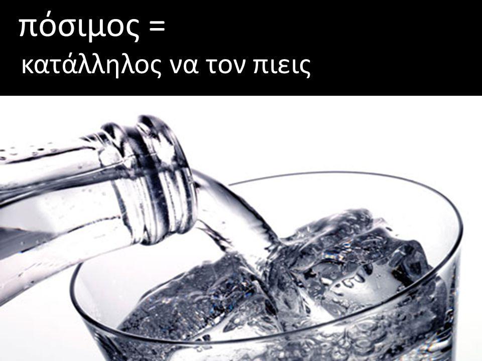 πόσιμος = κατάλληλος να τον πιεις