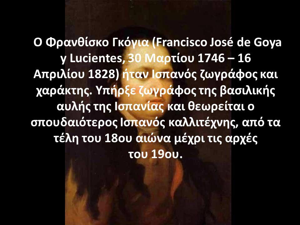 Ο Φρανθίσκο Γκόγια (Francisco José de Goya y Lucientes, 30 Μαρτίου 1746 – 16 Απριλίου 1828) ήταν Ισπανός ζωγράφος και χαράκτης.