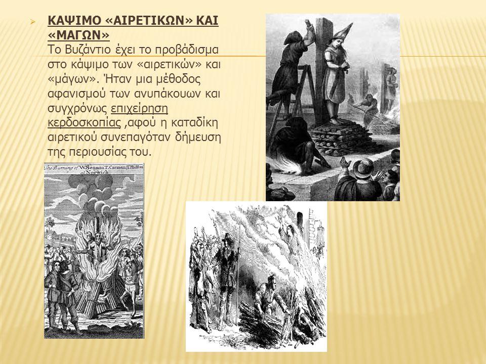 ΚΑΨΙΜΟ «ΑΙΡΕΤΙΚΩΝ» ΚΑΙ «ΜΑΓΩΝ» Το Βυζάντιο έχει το προβάδισμα στο κάψιμο των «αιρετικών» και «μάγων». Ήταν μια μέθοδος αφανισμού των ανυπάκουων και συγχρόνως επιχείρηση κερδοσκοπίας ,αφού η καταδίκη αιρετικού συνεπαγόταν δήμευση της περιουσίας του.