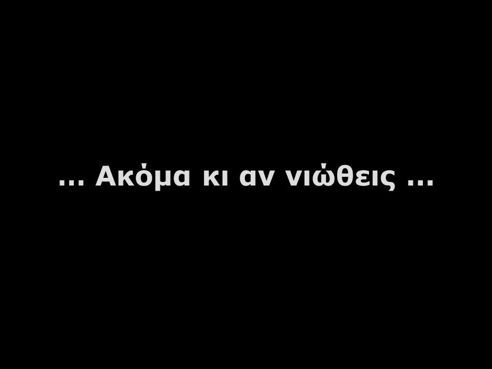 … Ακόμα κι αν νιώθεις ...