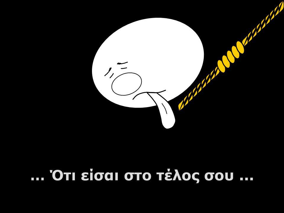 … Ότι είσαι στο τέλος σου ...