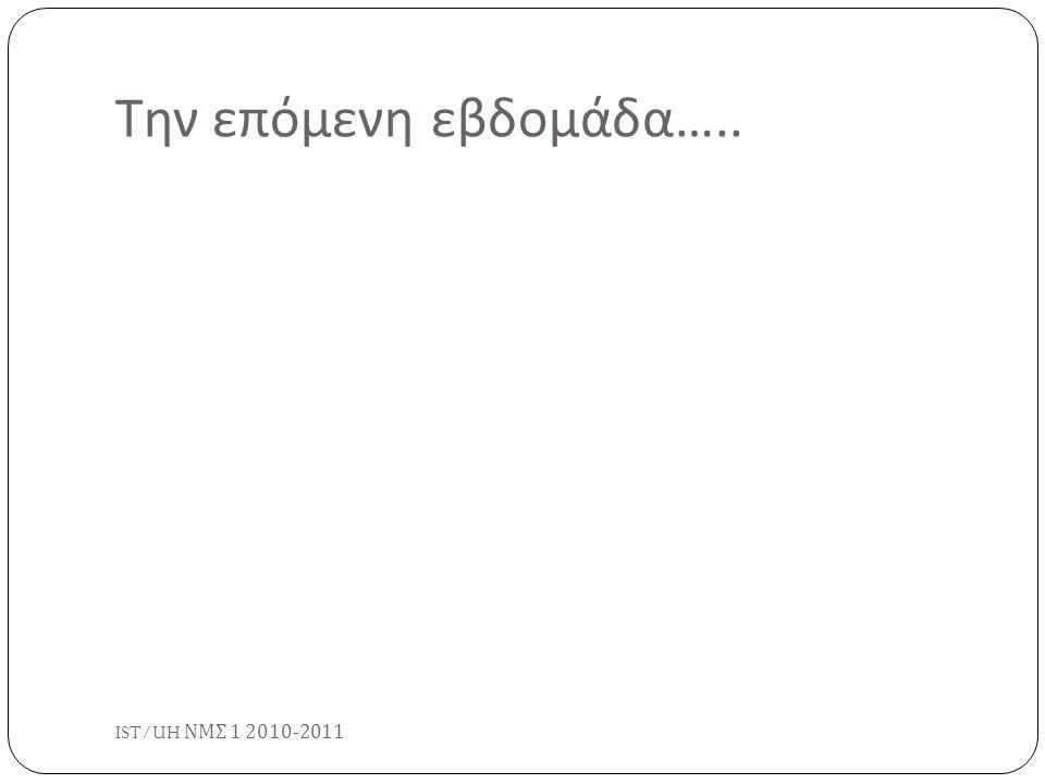Την επόμενη εβδομάδα….. IST/UH ΝΜΣ 1 2010-2011