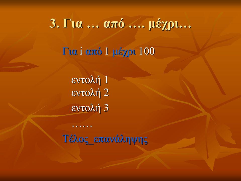 3. Για … από …. μέχρι… Για i από 1 μέχρι 100 εντολή 1 εντολή 2