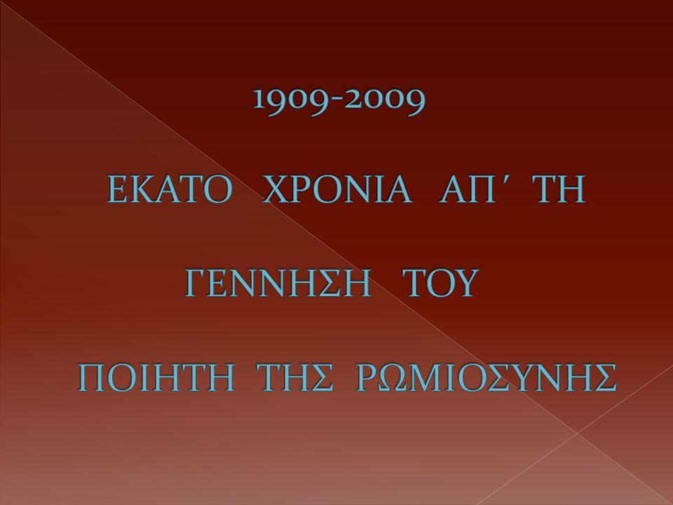 1909-2009 ΕΚΑΤΟ ΧΡΟΝΙΑ ΑΠ΄ ΤΗ ΓΕΝΝΗΣΗ ΤΟΥ ΠΟΙΗΤΗ ΤΗΣ ΡΩΜΙΟΣΥΝΗΣ