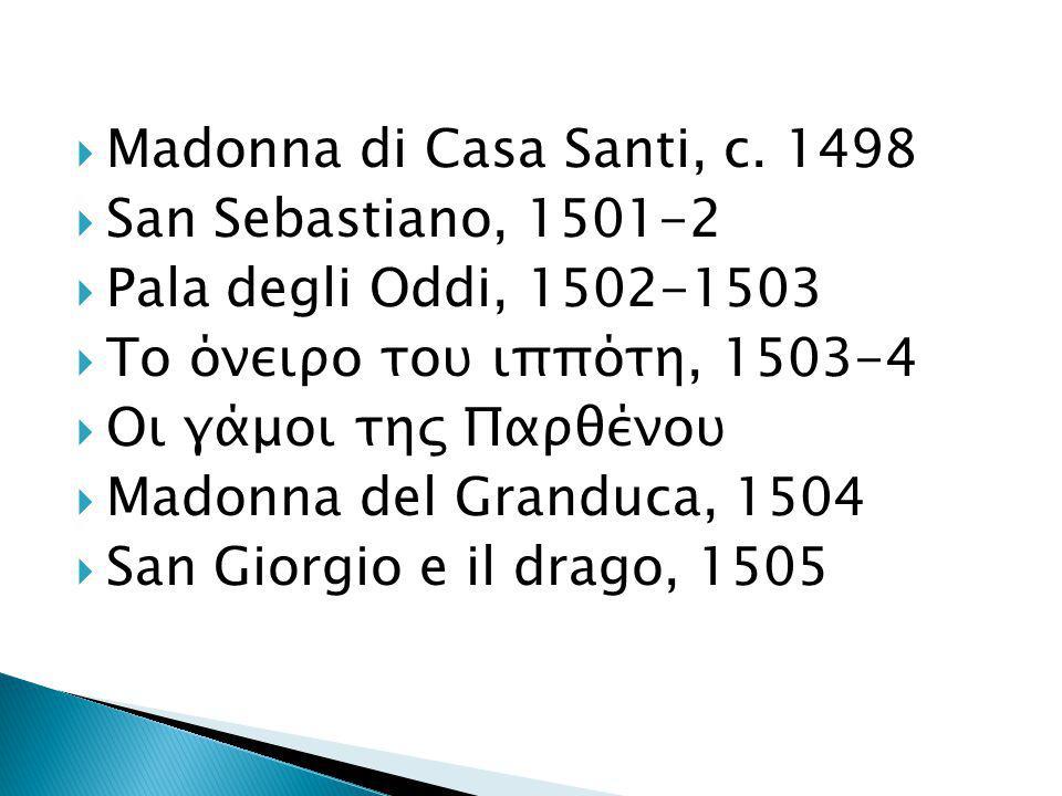 Madonna di Casa Santi, c. 1498 San Sebastiano, 1501-2. Pala degli Oddi, 1502-1503. Το όνειρο του ιππότη, 1503-4.