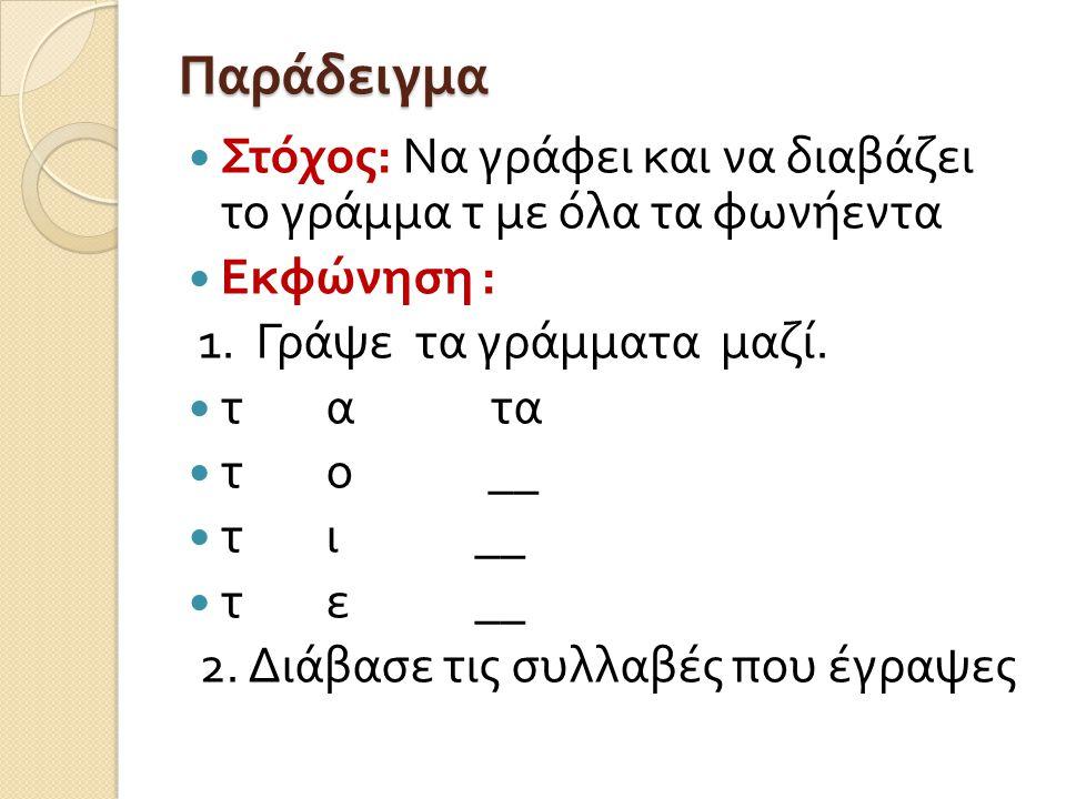 Παράδειγμα Στόχος: Να γράφει και να διαβάζει το γράμμα τ με όλα τα φωνήεντα. Εκφώνηση : 1. Γράψε τα γράμματα μαζί.