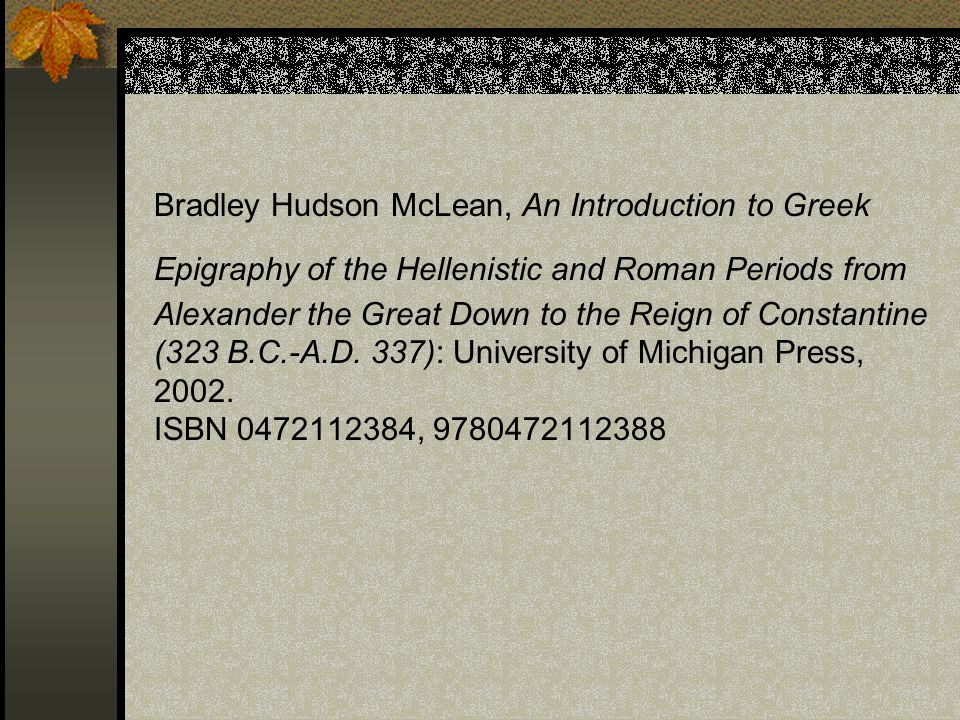 Bradley Hudson McLean, An Introduction to Greek Epigraphy of the Hellenistic and Roman Periods from Alexander the Great Down to the Reign of Constantine (323 B.C.-A.D.