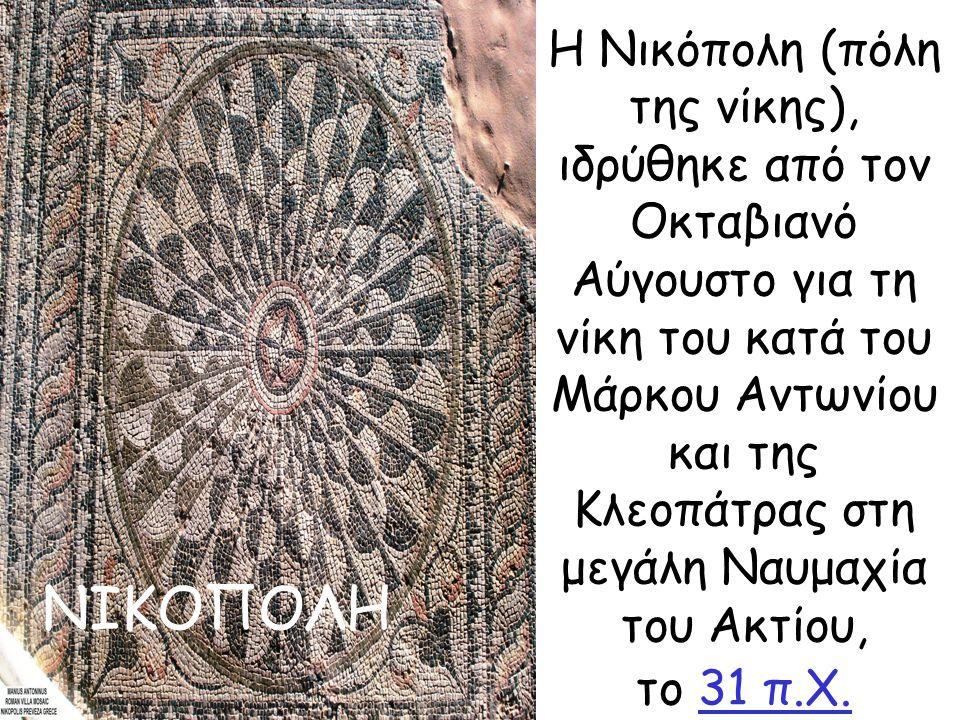 Η Νικόπολη (πόλη της νίκης), ιδρύθηκε από τον Οκταβιανό Αύγουστο για τη νίκη του κατά του Μάρκου Αντωνίου και της Κλεοπάτρας στη μεγάλη Ναυμαχία του Ακτίου, το 31 π.Χ.